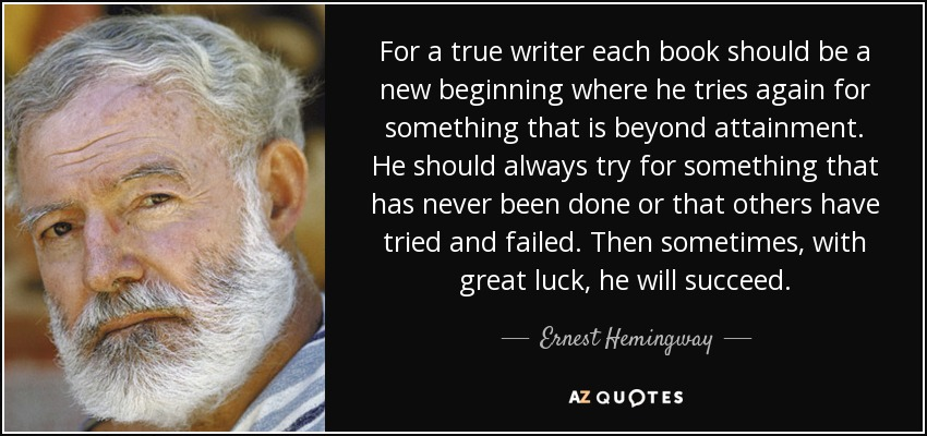 quote-for-a-true-writer-each-book-should-be-a-new-beginning-where-he-tries-again-for-something-ernest-hemingway-59-97-26